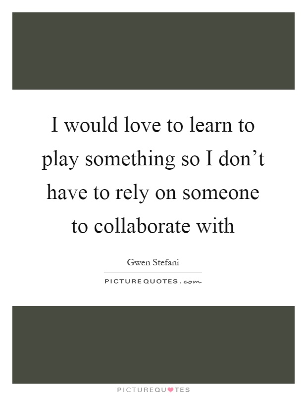I would love to learn to play something so I don't have to rely on someone to collaborate with Picture Quote #1