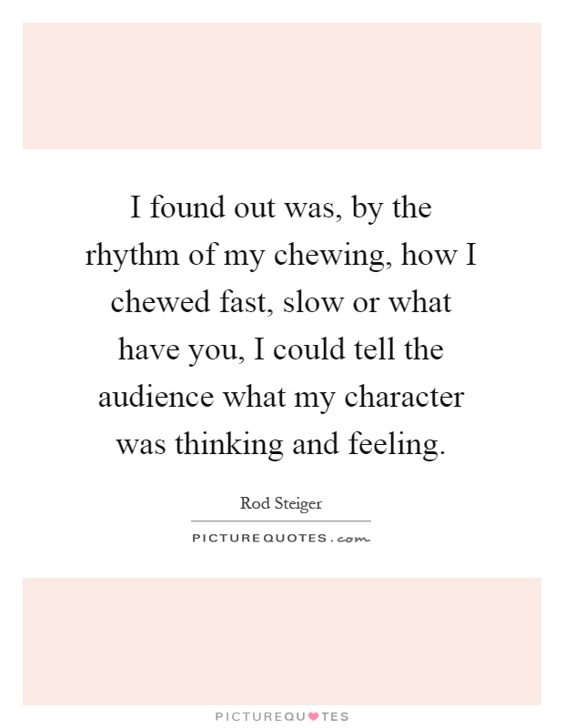I found out was, by the rhythm of my chewing, how I chewed fast, slow or what have you, I could tell the audience what my character was thinking and feeling Picture Quote #1