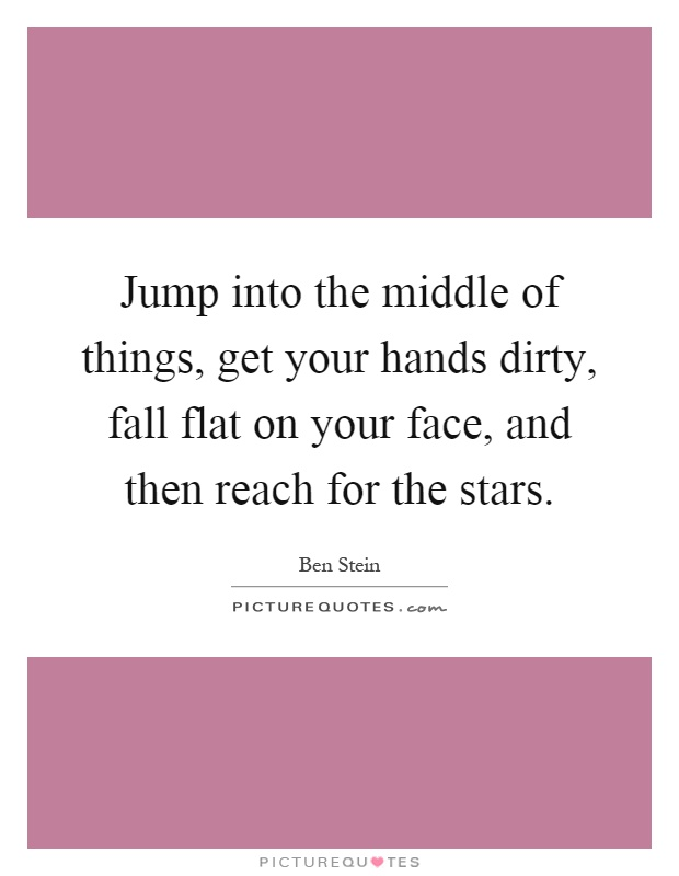 Jump into the middle of things, get your hands dirty, fall flat on your face, and then reach for the stars Picture Quote #1