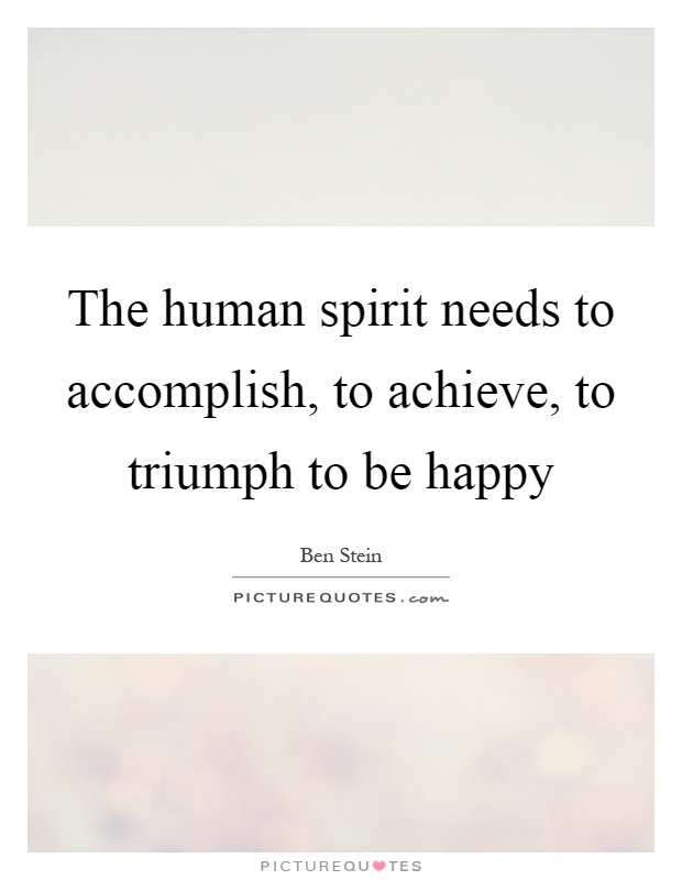 The human spirit needs to accomplish, to achieve, to triumph to be happy Picture Quote #1