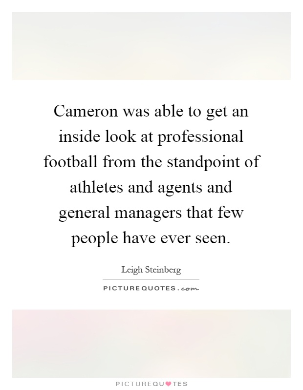 Cameron was able to get an inside look at professional football from the standpoint of athletes and agents and general managers that few people have ever seen Picture Quote #1