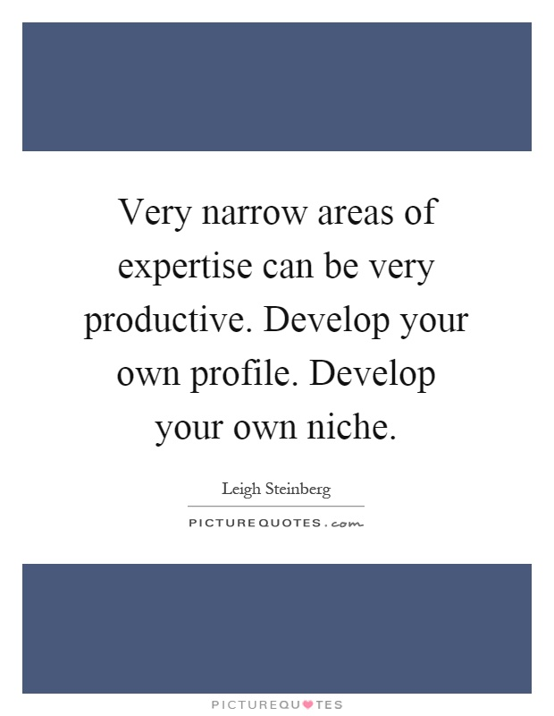 Very narrow areas of expertise can be very productive. Develop your own profile. Develop your own niche Picture Quote #1