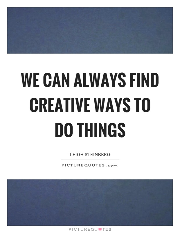 We can always find creative ways to do things Picture Quote #1