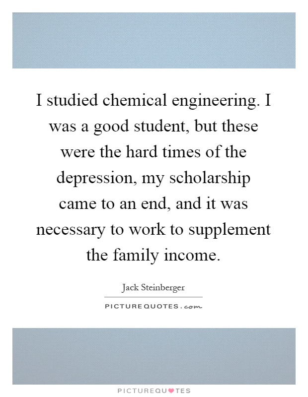 I studied chemical engineering. I was a good student, but these were the hard times of the depression, my scholarship came to an end, and it was necessary to work to supplement the family income Picture Quote #1