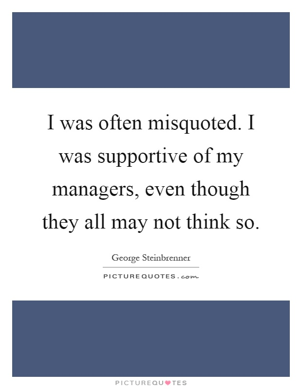 I was often misquoted. I was supportive of my managers, even though they all may not think so Picture Quote #1