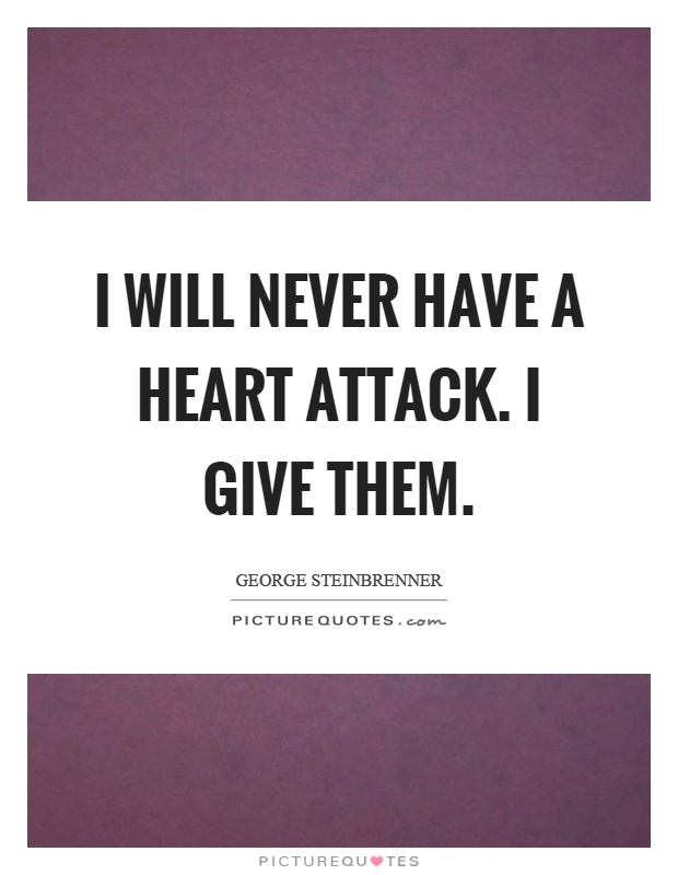 I will never have a heart attack. I give them Picture Quote #1