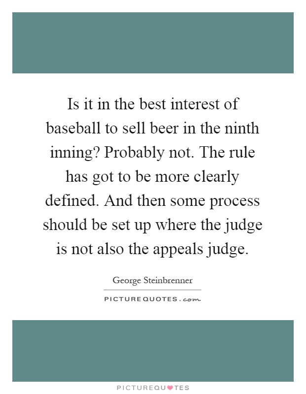 Is it in the best interest of baseball to sell beer in the ninth inning? Probably not. The rule has got to be more clearly defined. And then some process should be set up where the judge is not also the appeals judge Picture Quote #1