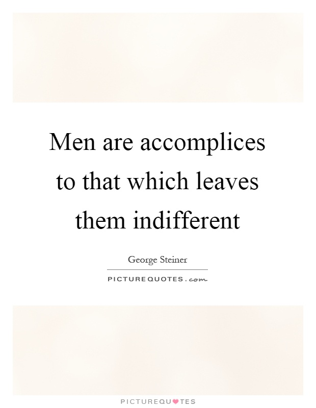 Men are accomplices to that which leaves them indifferent Picture Quote #1