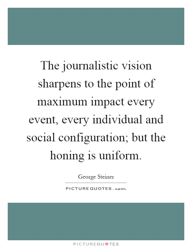 The journalistic vision sharpens to the point of maximum impact every event, every individual and social configuration; but the honing is uniform Picture Quote #1