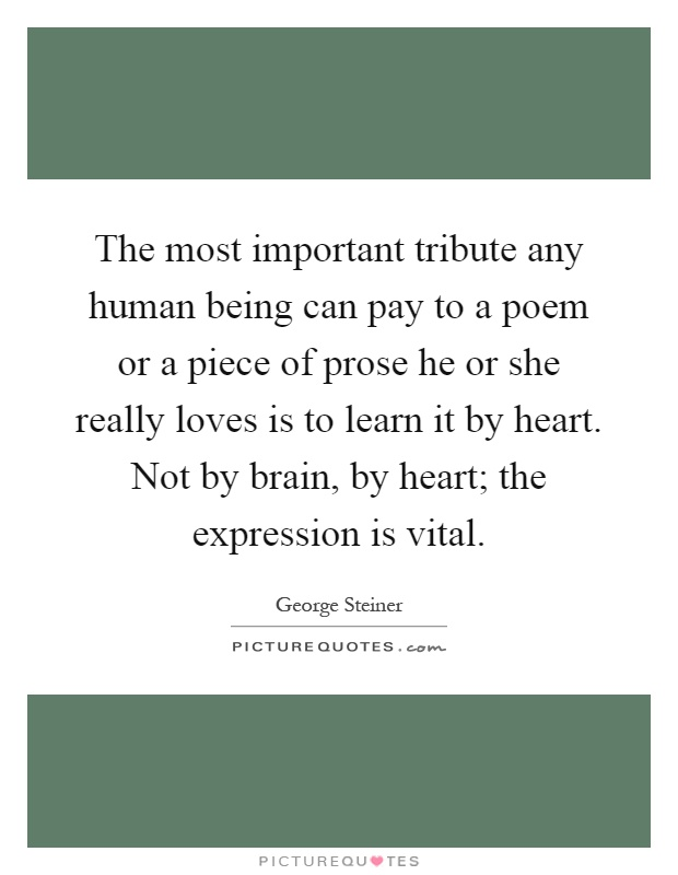 The most important tribute any human being can pay to a poem or a piece of prose he or she really loves is to learn it by heart. Not by brain, by heart; the expression is vital Picture Quote #1