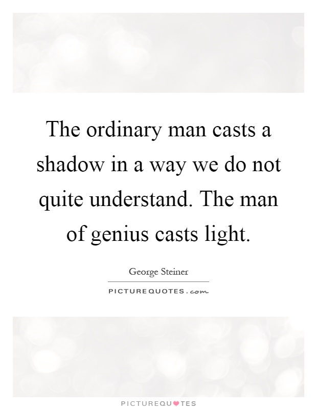 The ordinary man casts a shadow in a way we do not quite understand. The man of genius casts light Picture Quote #1
