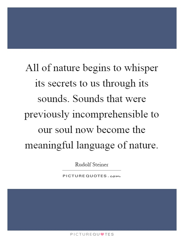 All of nature begins to whisper its secrets to us through its sounds. Sounds that were previously incomprehensible to our soul now become the meaningful language of nature Picture Quote #1
