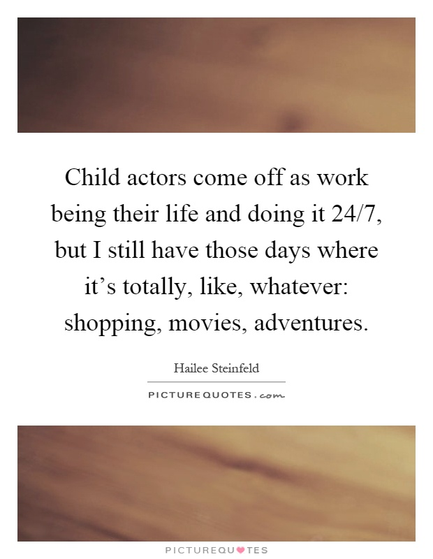 Child actors come off as work being their life and doing it 24/7, but I still have those days where it's totally, like, whatever: shopping, movies, adventures Picture Quote #1
