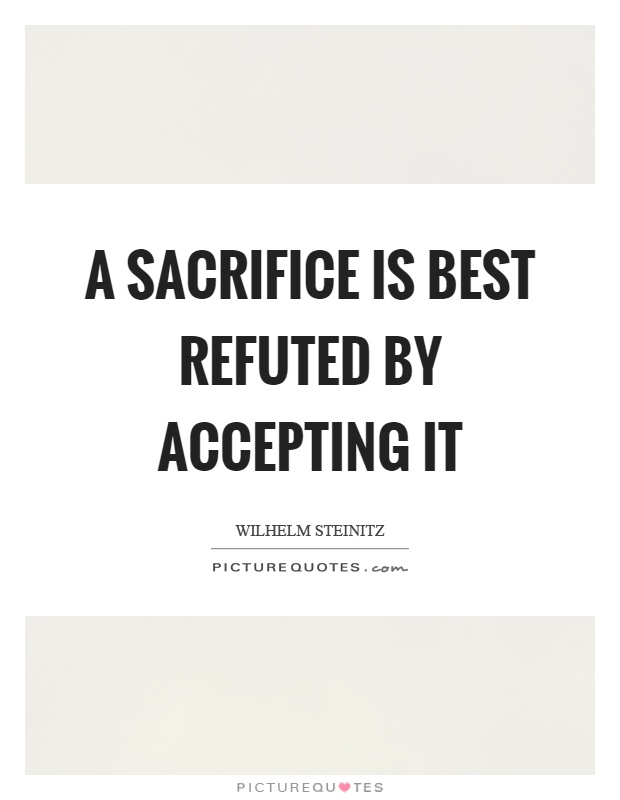 A sacrifice is best refuted by accepting it Picture Quote #1