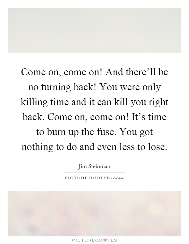 Come on, come on! And there'll be no turning back! You were only killing time and it can kill you right back. Come on, come on! It's time to burn up the fuse. You got nothing to do and even less to lose Picture Quote #1
