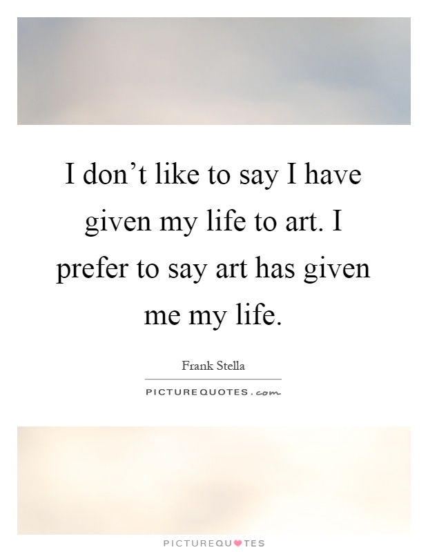 I don't like to say I have given my life to art. I prefer to say art has given me my life Picture Quote #1