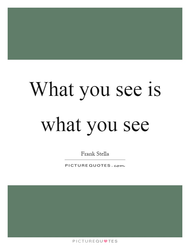 What you see is what you see Picture Quote #1