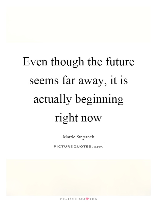 Even though the future seems far away, it is actually beginning right now Picture Quote #1