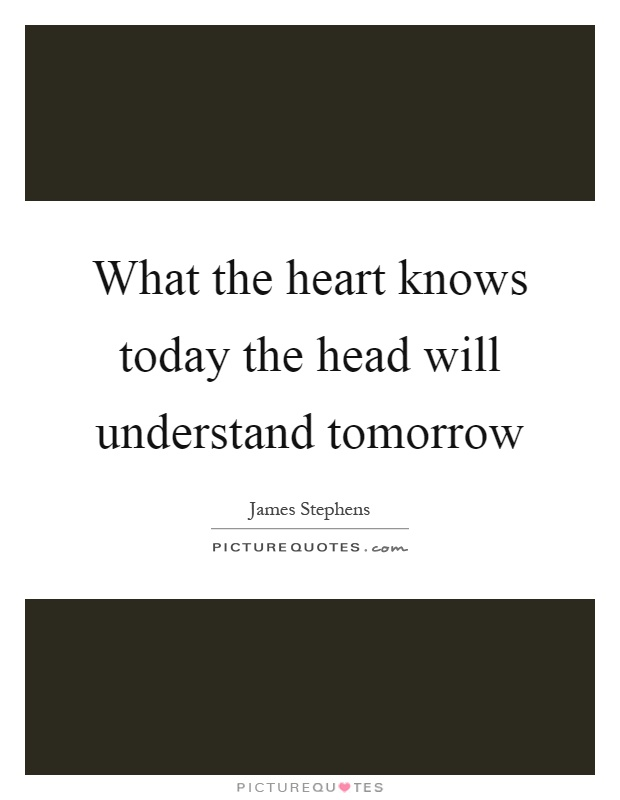 What the heart knows today the head will understand tomorrow Picture Quote #1