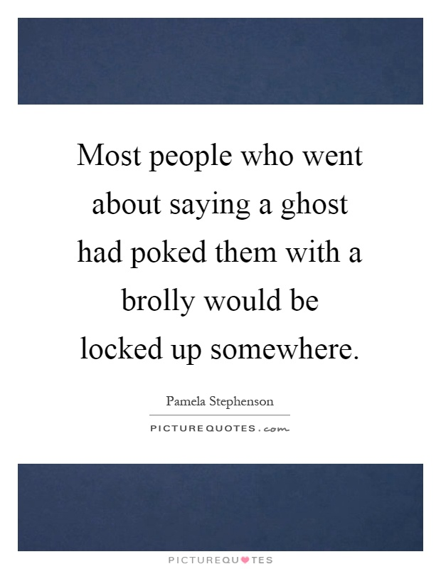 Most people who went about saying a ghost had poked them with a brolly would be locked up somewhere Picture Quote #1