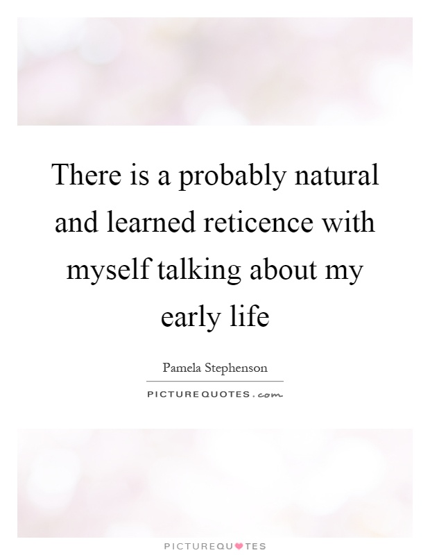 There is a probably natural and learned reticence with myself talking about my early life Picture Quote #1
