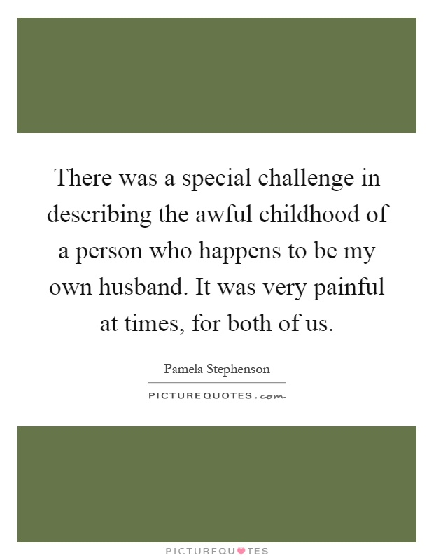There was a special challenge in describing the awful childhood of a person who happens to be my own husband. It was very painful at times, for both of us Picture Quote #1
