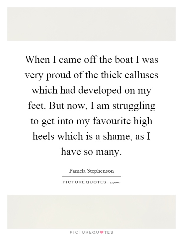 When I came off the boat I was very proud of the thick calluses which had developed on my feet. But now, I am struggling to get into my favourite high heels which is a shame, as I have so many Picture Quote #1