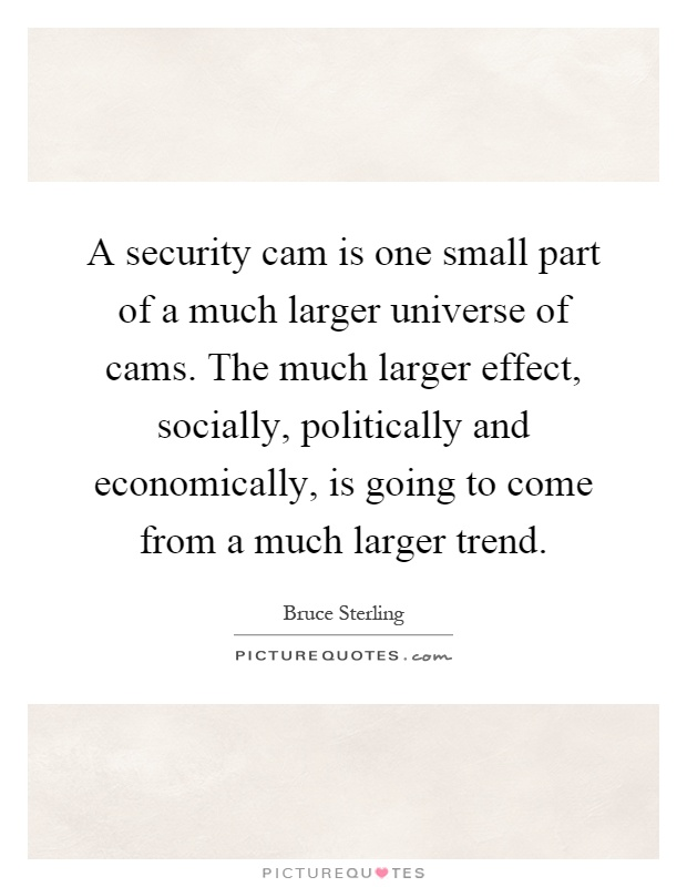 A security cam is one small part of a much larger universe of cams. The much larger effect, socially, politically and economically, is going to come from a much larger trend Picture Quote #1