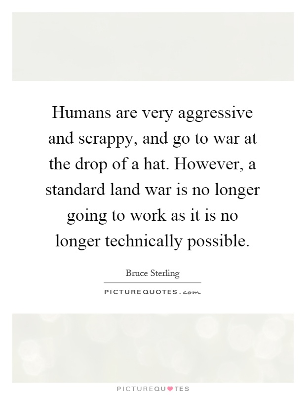 Humans are very aggressive and scrappy, and go to war at the drop of a hat. However, a standard land war is no longer going to work as it is no longer technically possible Picture Quote #1