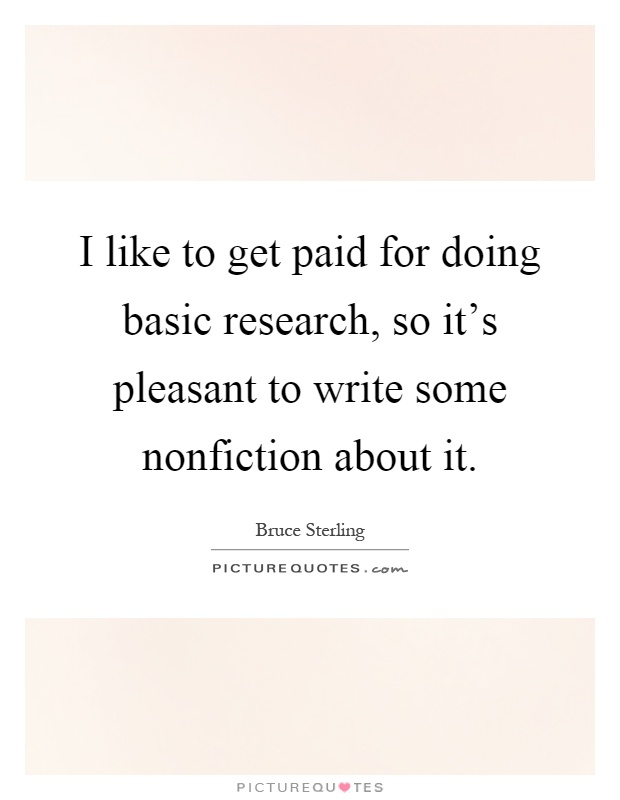 I like to get paid for doing basic research, so it's pleasant to write some nonfiction about it Picture Quote #1