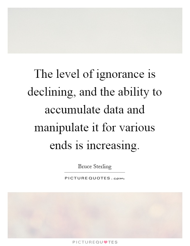 The level of ignorance is declining, and the ability to accumulate data and manipulate it for various ends is increasing Picture Quote #1