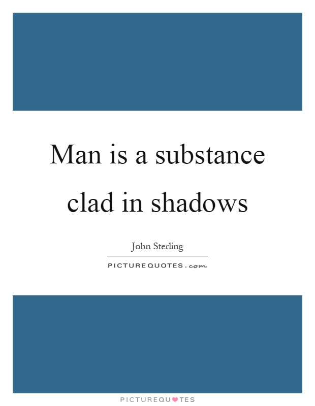Man is a substance clad in shadows Picture Quote #1