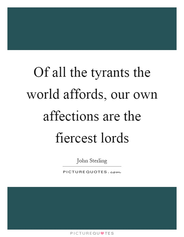 Of all the tyrants the world affords, our own affections are the fiercest lords Picture Quote #1