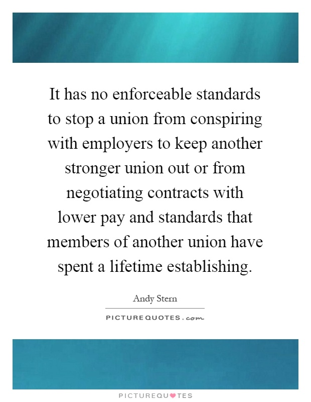 It has no enforceable standards to stop a union from conspiring with employers to keep another stronger union out or from negotiating contracts with lower pay and standards that members of another union have spent a lifetime establishing Picture Quote #1