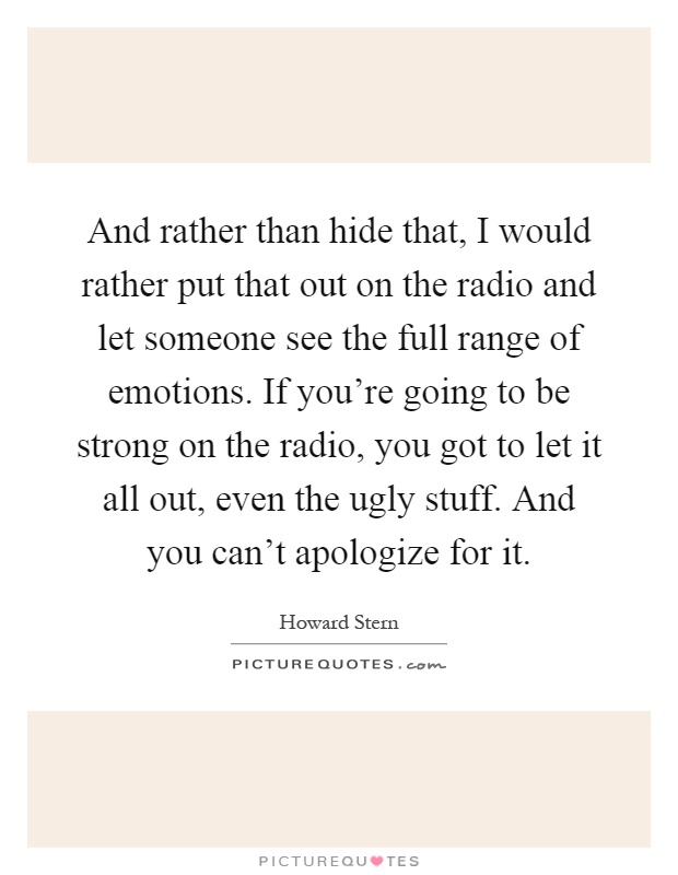 And rather than hide that, I would rather put that out on the radio and let someone see the full range of emotions. If you're going to be strong on the radio, you got to let it all out, even the ugly stuff. And you can't apologize for it Picture Quote #1