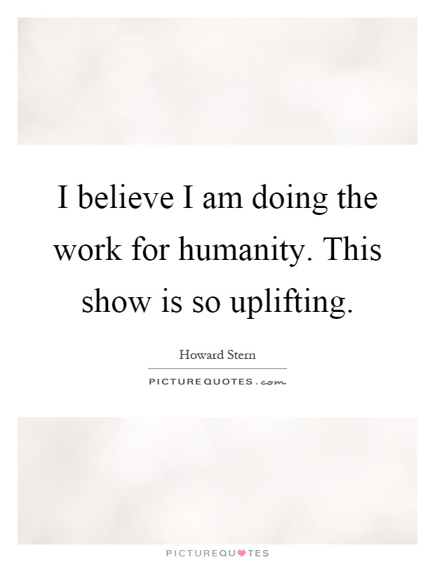 I believe I am doing the work for humanity. This show is so uplifting Picture Quote #1