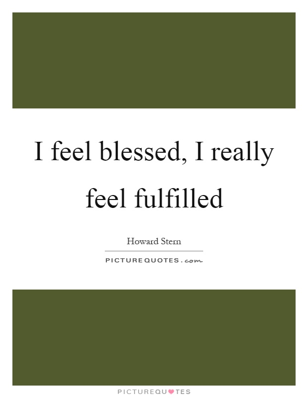 I feel blessed, I really feel fulfilled Picture Quote #1