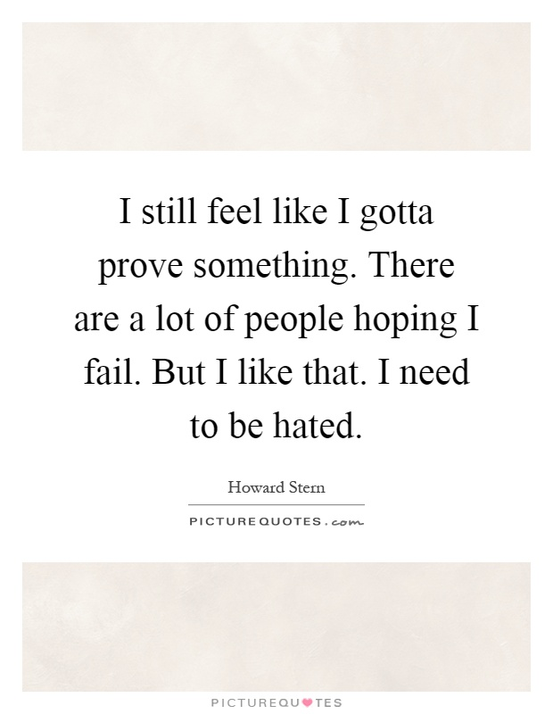 I still feel like I gotta prove something. There are a lot of people hoping I fail. But I like that. I need to be hated Picture Quote #1