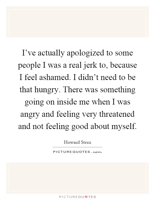 I've actually apologized to some people I was a real jerk to, because I feel ashamed. I didn't need to be that hungry. There was something going on inside me when I was angry and feeling very threatened and not feeling good about myself Picture Quote #1
