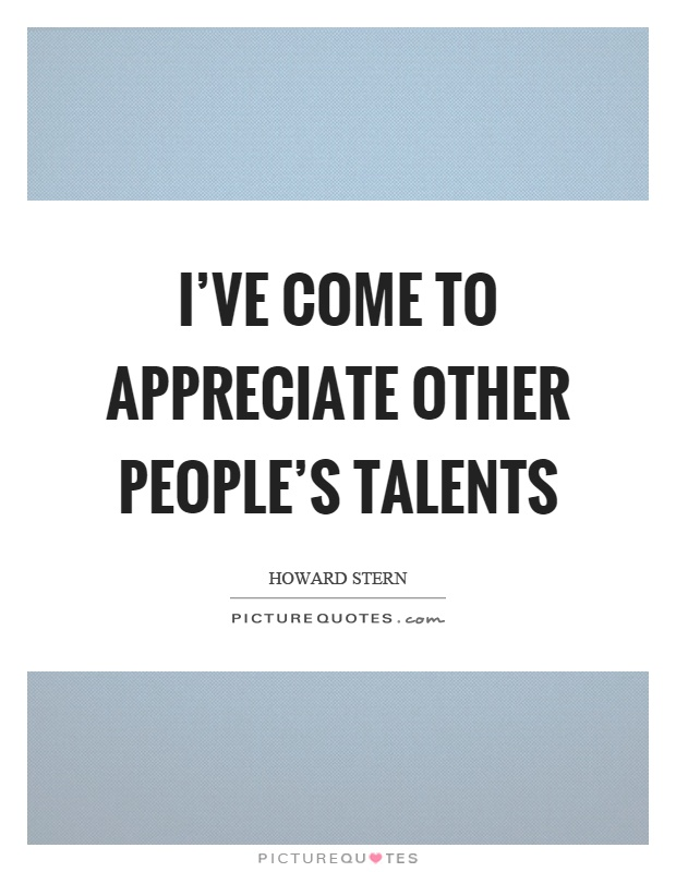 I've come to appreciate other people's talents Picture Quote #1