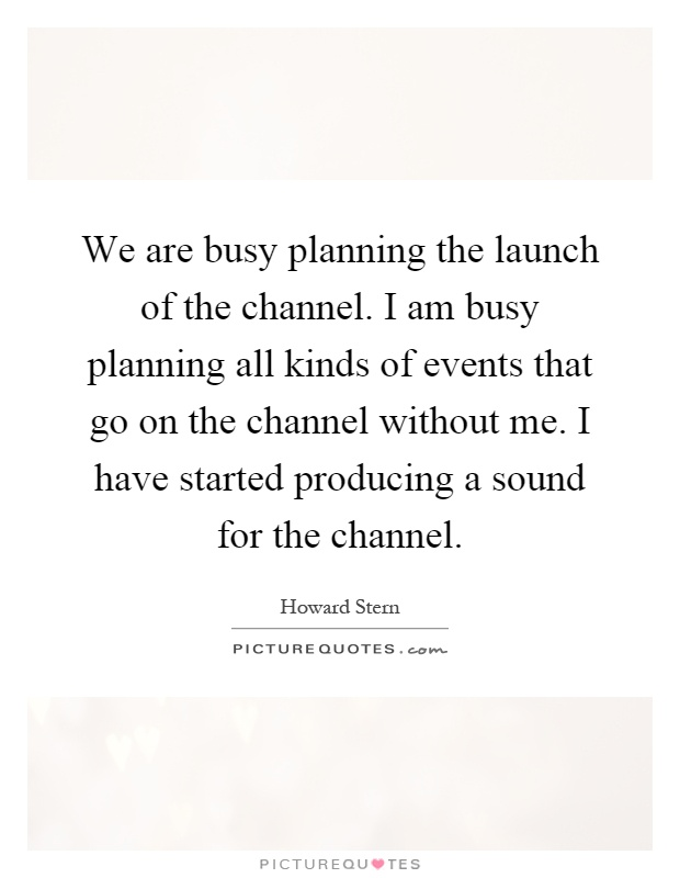 We are busy planning the launch of the channel. I am busy planning all kinds of events that go on the channel without me. I have started producing a sound for the channel Picture Quote #1