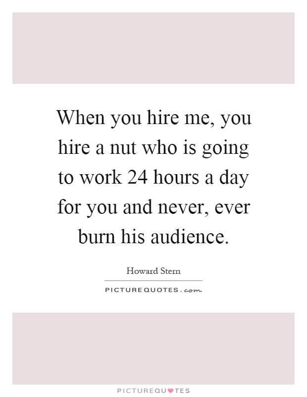 When you hire me, you hire a nut who is going to work 24 hours a day for you and never, ever burn his audience Picture Quote #1