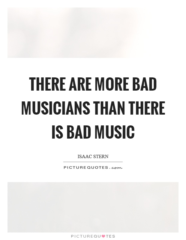 There are more bad musicians than there is bad music Picture Quote #1