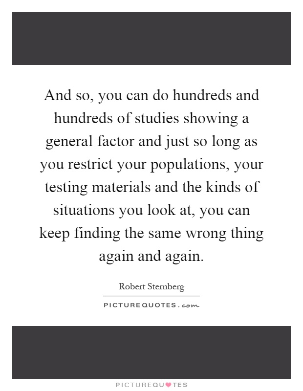And so, you can do hundreds and hundreds of studies showing a general factor and just so long as you restrict your populations, your testing materials and the kinds of situations you look at, you can keep finding the same wrong thing again and again Picture Quote #1