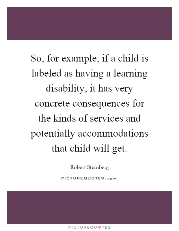 So, for example, if a child is labeled as having a learning disability, it has very concrete consequences for the kinds of services and potentially accommodations that child will get Picture Quote #1