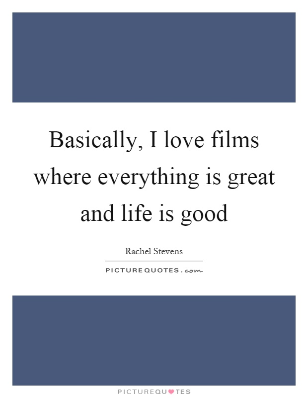 Basically, I love films where everything is great and life is good Picture Quote #1