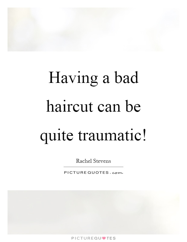 Having a bad haircut can be quite traumatic! Picture Quote #1