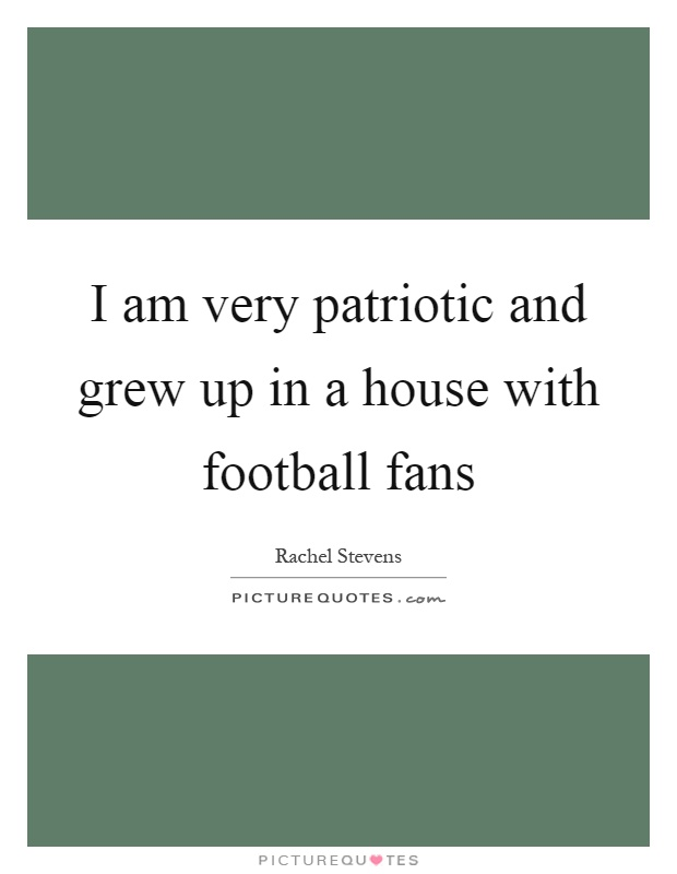 I am very patriotic and grew up in a house with football fans Picture Quote #1