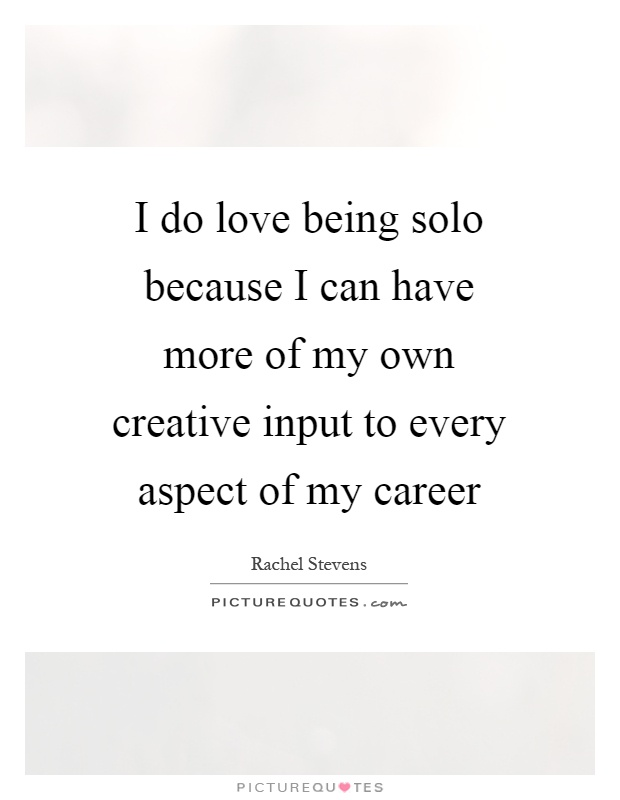 I do love being solo because I can have more of my own creative input to every aspect of my career Picture Quote #1
