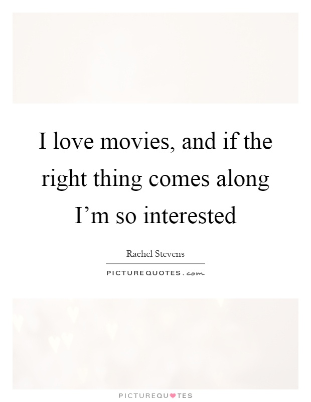I love movies, and if the right thing comes along I'm so interested Picture Quote #1